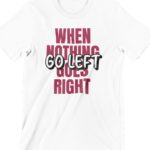When Nothing Goes Right Printed T Shirt